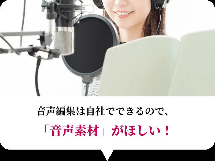 音声編集は自社でできるので、「音声素材」がほしい!